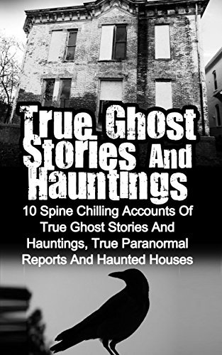 True Ghost Stories And Hauntings: 10 Spine Chilling Accounts Of True Ghost Stories And Hauntings, True Paranormal Reports And Haunted Houses (True Paranormal Hauntings, Bizarre True Stories) Max Mason Hunter