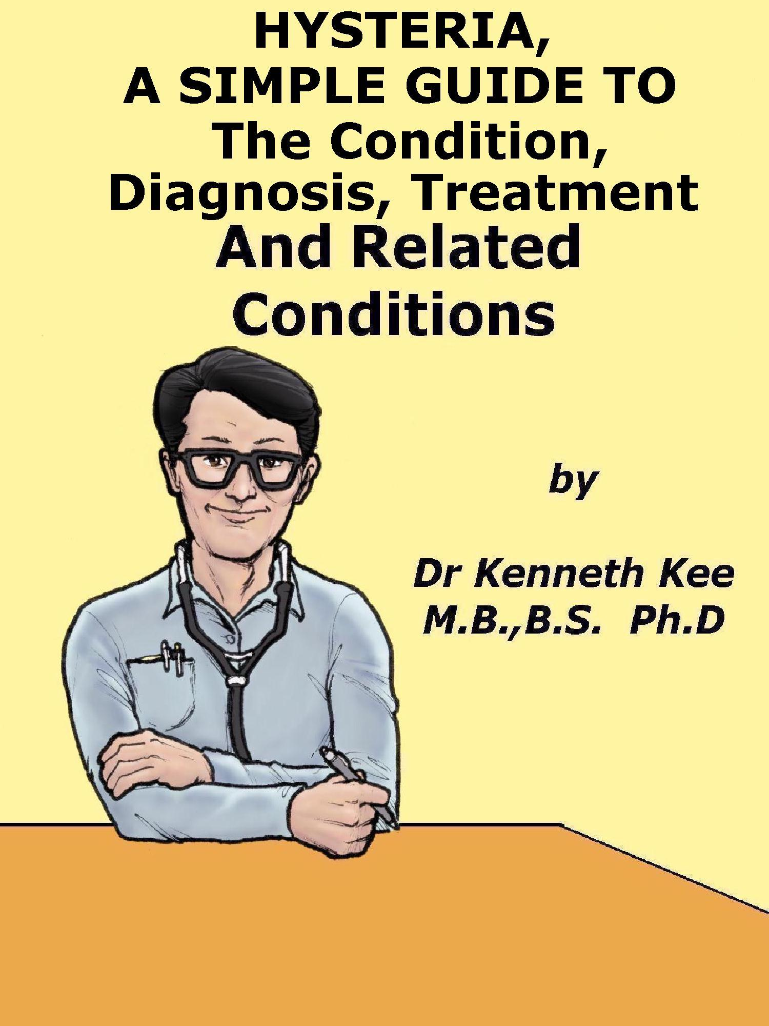 Hysteria, A Simple Guide To The Condition, Diagnosis, Treatment And Related Condition Kenneth Kee