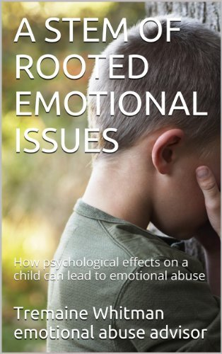 A STEM OF ROOTED EMOTIONAL ISSUES: How psychological effects on a child can lead to emotional abuse Tremaine Whitman emotional abuse advisor