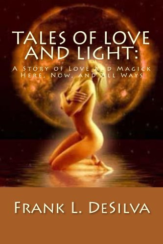 Tales Of Love and Light:: A Story of Love and Magick, Here, Now, And All Ways  by  Frank DeSilva