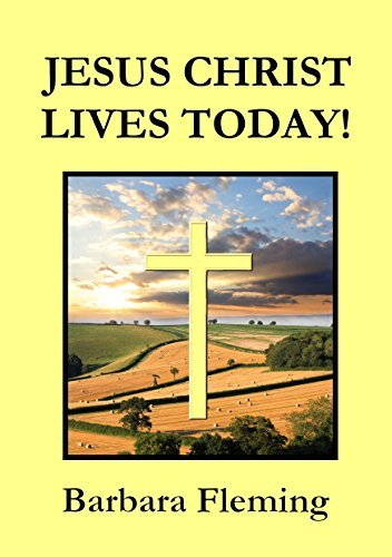 JESUS CHRIST LIVES TODAY!  by  Barbara Fleming