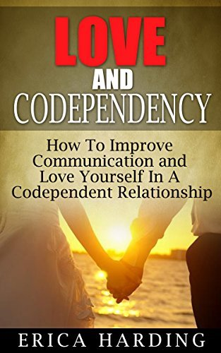 CODEPENDENCY: Love and Codependency: How To Improve Communication and Love Yourself In A Codependent Relationship (Marriage, Narcissist Relationship, Relationships, ... Relationship Books, Love Advice Book 1)  by  Erica Harding