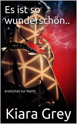 Es ist so wunderschön..: erotisches zur Nacht Kiara Grey
