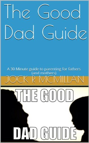 The Good Dad Guide: A 30 Minute guide to parenting for fathers  by  Jock R McMillan