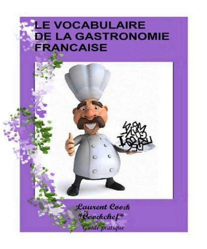 Le vocabulaire des termes culinaires de la gastronomie Française:(définition des termes/mots culinaires français les plus souvant utilisé en gastronomie française) Laurent Cook