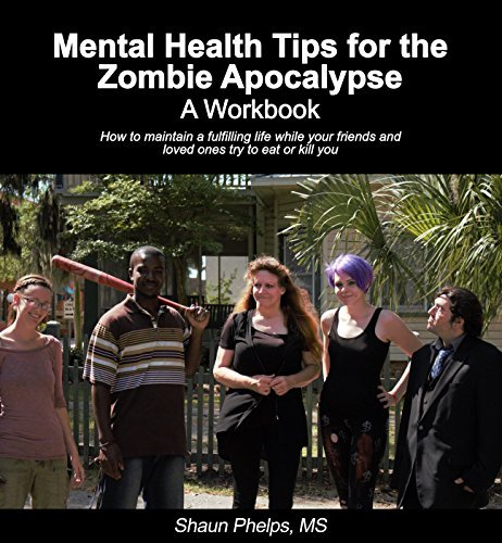 Mental Health Tips for the Zombie Apocalypse: A Workbook Shaun Phelps