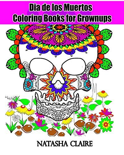 Dia de los Muertos : Coloring Books for Grownups: Day of the Dead and Sugar Skull Coloring Book (Creative Haven Coloring Books) (Mandala Coloring Book 6) Natasha claire