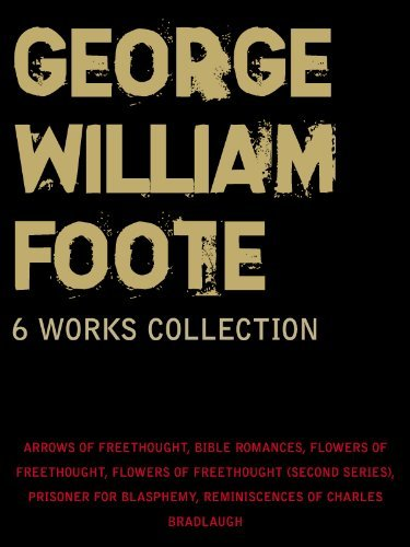 George W. Foote: 6 Works Collection: Arrows Of Freethought, Bible Romances, Flowers Of Freethought (First Series) And (Second Series), Prisoner For Blasphemy, Reminiscences Of Charles Bradlaugh  by  George W. Foote