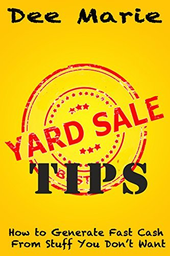 Yard Sale Tips: How to Generate Fast Cash from Stuff You Dont Want  by  Dee Marie
