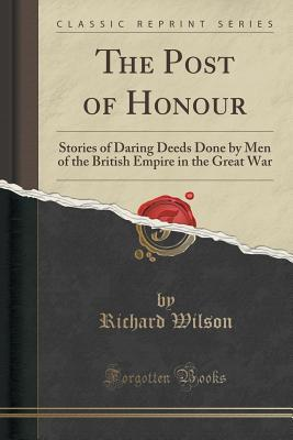 The Post of Honour: Stories of Daring Deeds Done Men of the British Empire in the Great War by Richard Wilson