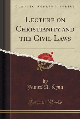 Lecture on Christianity and the Civil Laws James a Lyon