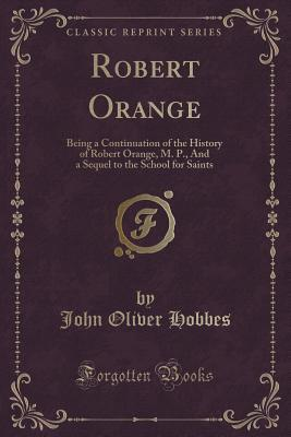 Robert Orange: Being a Continuation of the History of Robert Orange, M. P., and a Sequel to the School for Saints  by  John Oliver Hobbes