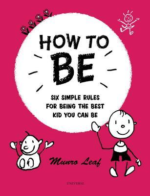 How to Be: Six Simple Rules for Being the Best Kid You Can Be  by  Munro Leaf