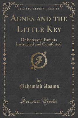 Agnes and the Little Key: Or Bereaved Parents Instructed and Comforted  by  Nehemiah Adams