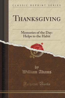 Thanksgiving: Memories of the Day: Helps to the Habit  by  William Adams