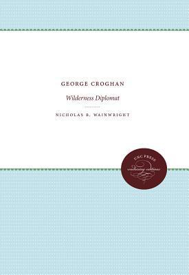 George Croghan, Wilderness Diplomat Nicholas B. Wainwright