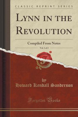 Lynn in the Revolution, Vol. 1 of 2: Compiled from Notes Howard Kendall Sanderson