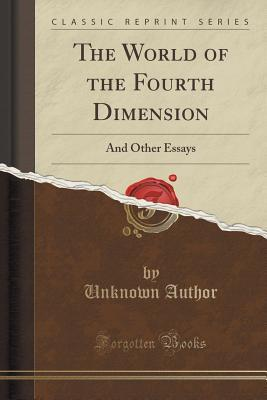 The World of the Fourth Dimension: And Other Essays Forgotten Books