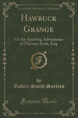 Hawbuck Grange: Or the Sporting Adventures of Thomas Scott, Esq.  by  Robert Smith Surtees