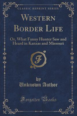 Western Border Life: Or, What Fanny Hunter Saw and Heard in Kanzas and Missouri Forgotten Books