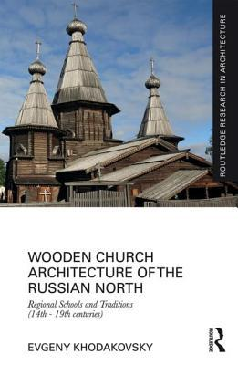 Wooden Church Architecture of the Russian North: Regional Schools and Traditions (14th - 19th Centuries) Evgeny Khodakovsky