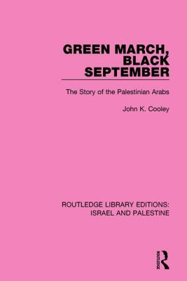 Green March, Black September (Rle Israel and Palestine): The Story of the Palestinian Arabs  by  John K Cooley