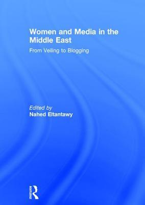 Women and Media in the Middle East: From Veiling to Blogging  by  Nahed Eltantawy