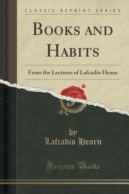 Books and Habits: From the Lectures of Lafcadio Hearn Lafcadio Hearn