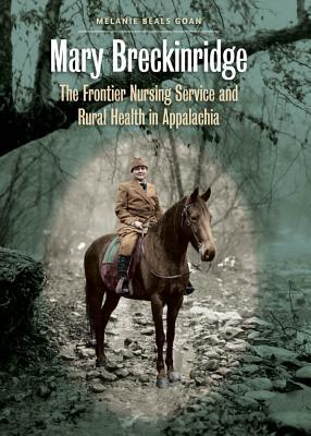 Mary Breckinridge: The Frontier Nursing Service and Rural Health in Appalachia  by  Melanie Beals Goan