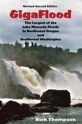 Gigaflood: The Largest of the Lake Missoula Floods in Northwest Oregon and Southwest Washington  by  Rick Thompson