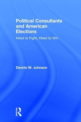Political Consultants and American Elections: Hired to Fight, Hired to Win Dennis W. Johnson