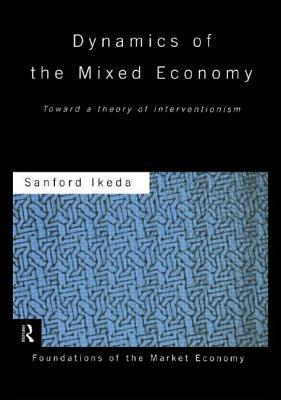 Dynamics of the Mixed Economy: Toward a Theory of Interventionism Sanford Ikeda
