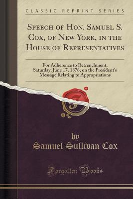 Speech of Hon. Samuel S. Cox, of New York, in the House of Representatives: For Adherence to Retrenchment, Saturday, June 17, 1876, on the Presidents Message Relating to Appropriations  by  Samuel Sullivan Cox