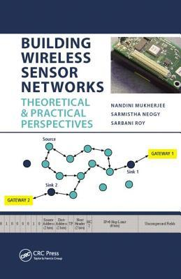 Building Wireless Sensor Networks: Theoretical and Practical Perspectives  by  Nandini Mukherjee