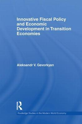 Innovative Fiscal Policy and Economic Development in Transition Economies  by  Aleksandr V Gevorkyan
