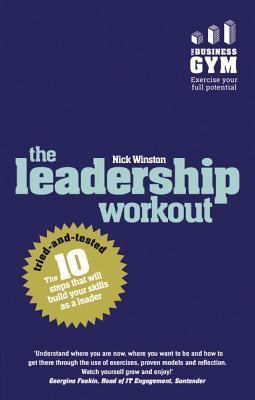 The Leadership Workout: The 10 Tried-And-Tested Steps That Will Build Your Skills as a Leader  by  Nick Winston