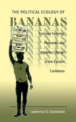 Political Ecology of Bananas: Contract Farming, Peasants, and Agrarian Change in the Eastern Caribbean  by  Lawrence S. Grossman