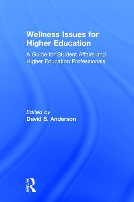 Wellness Issues for Higher Education: A Guide for Student Affairs and Higher Education Professionals David S Anderson