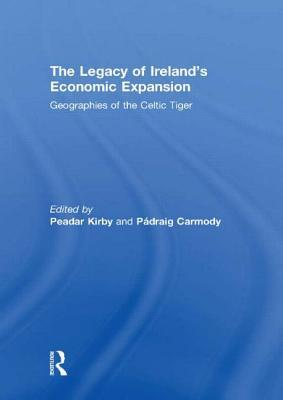 The Legacy of Irelands Economic Expansion: Geographies of the Celtic Tiger  by  Peadar Kirby