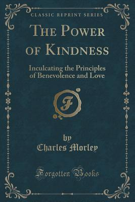 The Power of Kindness: Inculcating the Principles of Benevolence and Love  by  Charles Morley