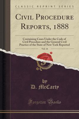 Civil Procedure Reports, 1888, Vol. 14: Containing Cases Under the Code of Civil Procedure and the General Civil Practice of the State of New York Reported D McCarty
