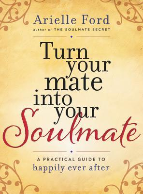 Turn Your Mate into Your Soulmate: A Practical Guide to Happily Ever After Arielle Ford