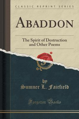 Abaddon: The Spirit of Destruction and Other Poems Sumner L Fairfield