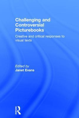 Challenging and Controversial Picturebooks: Creative and Critical Responses to Visual Texts Janet Evans