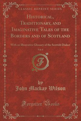 Historical, Traditionary, and Imaginative Tales of the Borders and of Scotland, Vol. 6: With an Illustrative Glossary of the Scottish Dialect  by  John Mackay Wilson