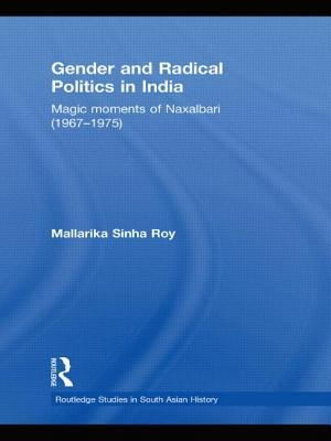 Gender and Radical Politics in India: Magic Moments of Naxalbari (1967-1975) Mallarika Sinha Roy