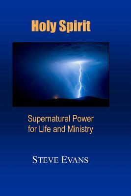 Holy Spirit: Supernatural Power for Life and Ministry Steve Evans