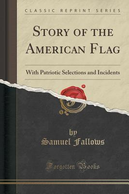 Story of the American Flag: With Patriotic Selections and Incidents  by  Samuel Fallows