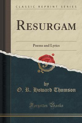 Resurgam: Poems and Lyrics O R Howard Thomson