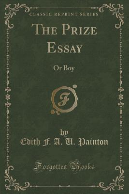 The Prize Essay: Or Boy Wanted, a Comedy for Girls, in Two Acts  by  Edith F.A.U. Painton